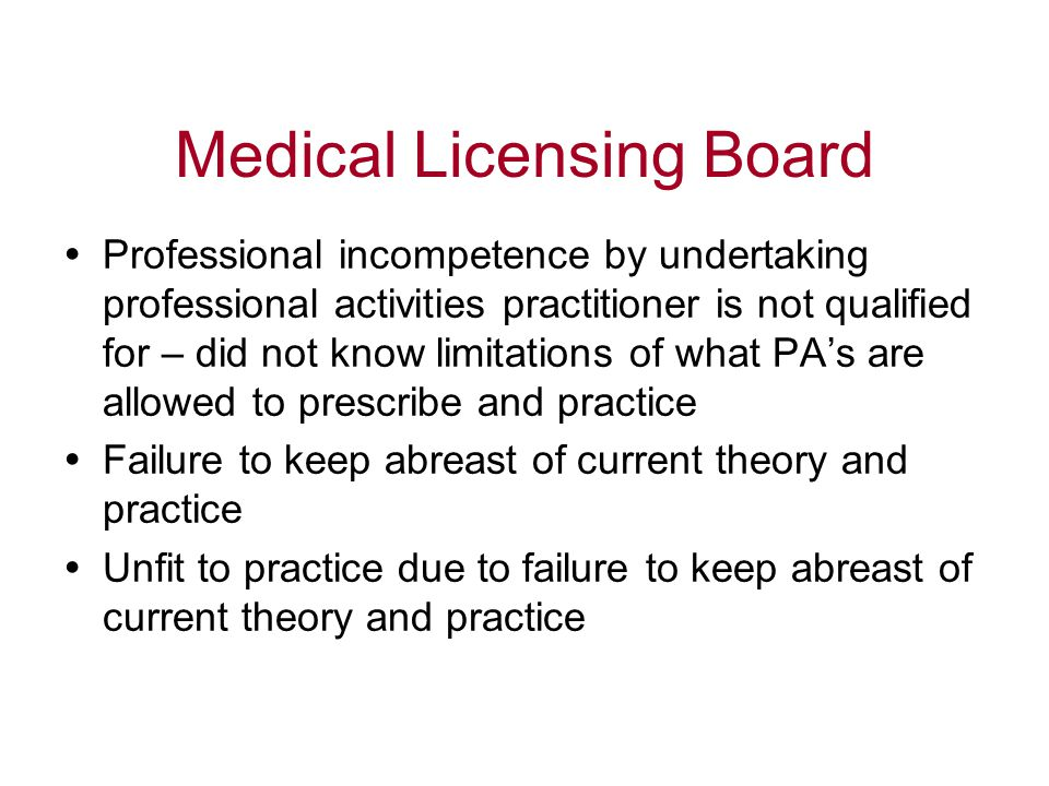 Medical Licensing Board  Professional incompetence by undertaking professional activities practitioner is not qualified for – did not know limitations of what PA's are allowed to prescribe and practice  Failure to keep abreast of current theory and practice  Unfit to practice due to failure to keep abreast of current theory and practice