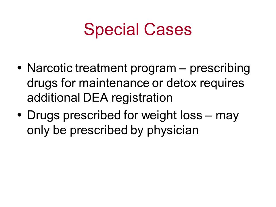 Special Cases  Narcotic treatment program – prescribing drugs for maintenance or detox requires additional DEA registration  Drugs prescribed for weight loss – may only be prescribed by physician