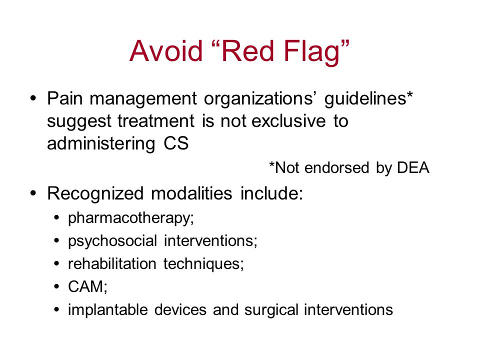 Avoid Red Flag  Pain management organizations' guidelines* suggest treatment is not exclusive to administering CS *Not endorsed by DEA  Recognized modalities include:  pharmacotherapy;  psychosocial interventions;  rehabilitation techniques;  CAM;  implantable devices and surgical interventions