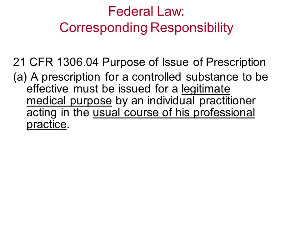 Federal Law: Corresponding Responsibility 21 CFR 1306.04 Purpose of Issue of Prescription (a) A prescription for a controlled substance to be effective must be issued for a legitimate medical purpose by an individual practitioner acting in the usual course of his professional practice.