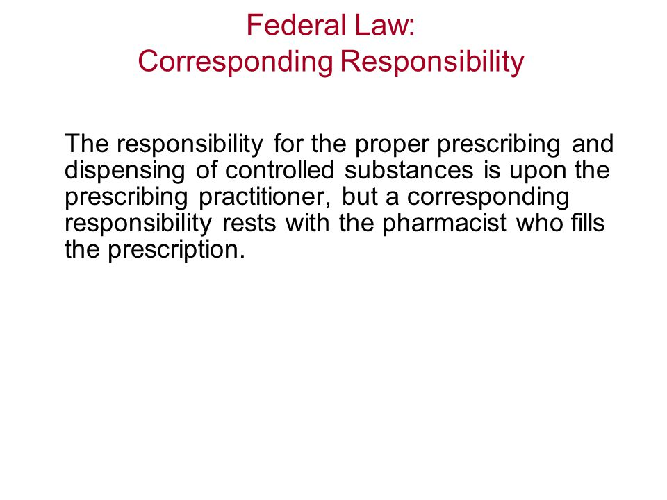 Federal Law: Corresponding Responsibility The responsibility for the proper prescribing and dispensing of controlled substances is upon the prescribing practitioner, but a corresponding responsibility rests with the pharmacist who fills the prescription.