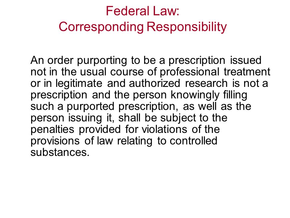 Federal Law: Corresponding Responsibility An order purporting to be a prescription issued not in the usual course of professional treatment or in legitimate and authorized research is not a prescription and the person knowingly filling such a purported prescription, as well as the person issuing it, shall be subject to the penalties provided for violations of the provisions of law relating to controlled substances.