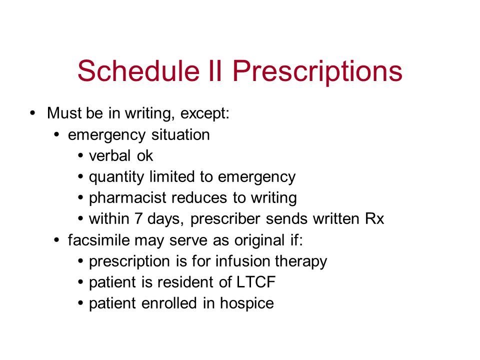 Schedule II Prescriptions  Must be in writing, except:  emergency situation  verbal ok  quantity limited to emergency  pharmacist reduces to writing  within 7 days, prescriber sends written Rx  facsimile may serve as original if:  prescription is for infusion therapy  patient is resident of LTCF  patient enrolled in hospice