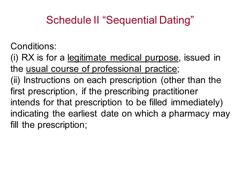 Schedule II Sequential Dating Conditions: (i) RX is for a legitimate medical purpose, issued in the usual course of professional practice; (ii) Instructions on each prescription (other than the first prescription, if the prescribing practitioner intends for that prescription to be filled immediately) indicating the earliest date on which a pharmacy may fill the prescription;
