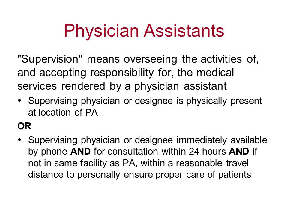 Physician Assistants Supervision means overseeing the activities of, and accepting responsibility for, the medical services rendered by a physician assistant  Supervising physician or designee is physically present at location of PA OR  Supervising physician or designee immediately available by phone AND for consultation within 24 hours AND if not in same facility as PA, within a reasonable travel distance to personally ensure proper care of patients
