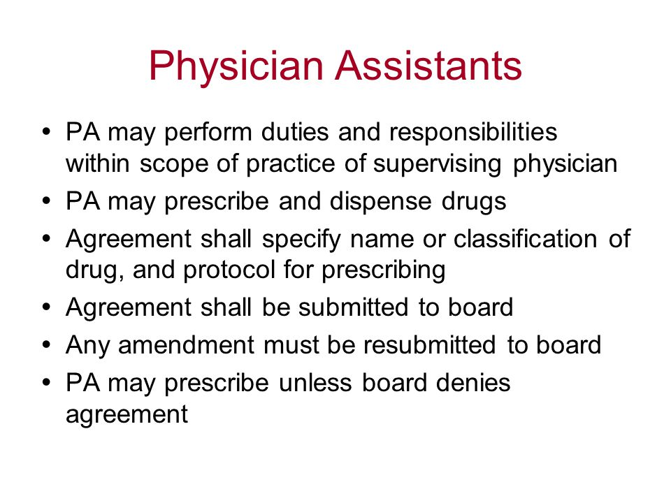 Physician Assistants  PA may perform duties and responsibilities within scope of practice of supervising physician  PA may prescribe and dispense drugs  Agreement shall specify name or classification of drug, and protocol for prescribing  Agreement shall be submitted to board  Any amendment must be resubmitted to board  PA may prescribe unless board denies agreement