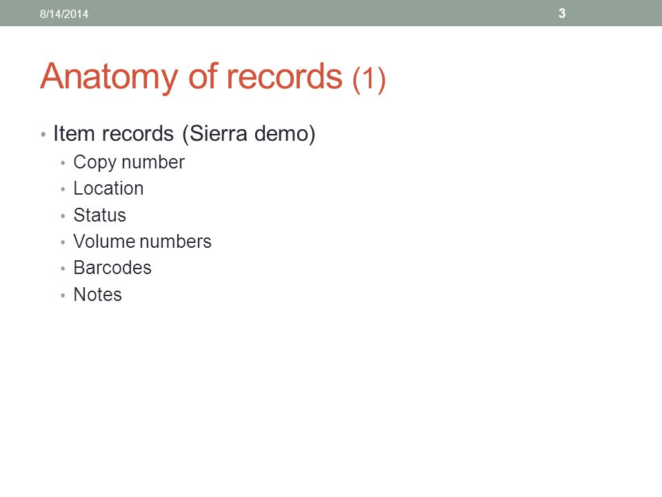 Anatomy of records (1) Item records (Sierra demo) Copy number Location Status Volume numbers Barcodes Notes 8/14/2014 3