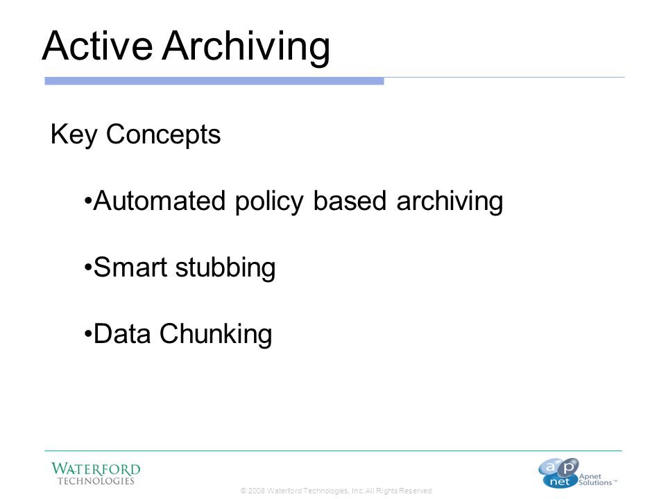 © 2008 Waterford Technologies, Inc. All Rights Reserved Active Archiving Key Concepts Automated policy based archiving Smart stubbing Data Chunking
