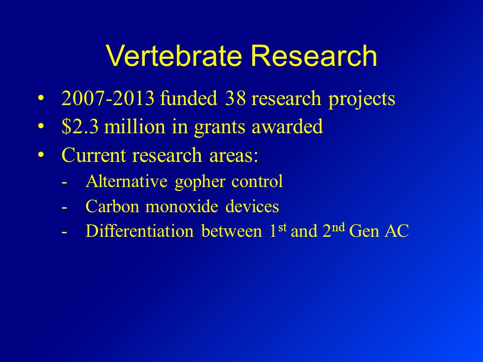 Vertebrate Research 2007-2013 funded 38 research projects $2.3 million in grants awarded Current research areas: -Alternative gopher control -Carbon monoxide devices -Differentiation between 1 st and 2 nd Gen AC