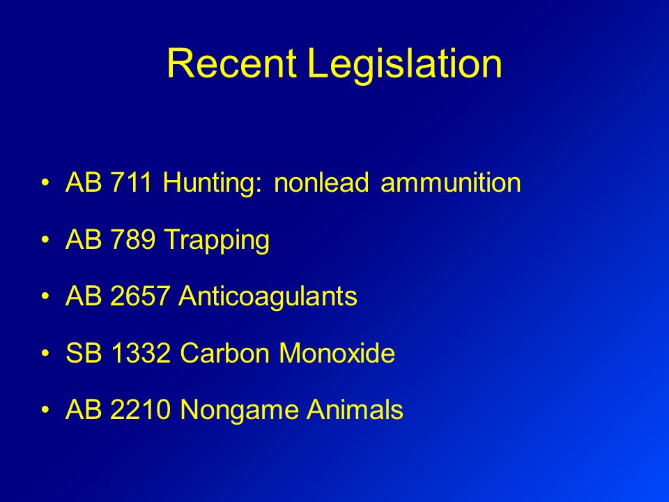Recent Legislation AB 711 Hunting: nonlead ammunition AB 789 Trapping AB 2657 Anticoagulants SB 1332 Carbon Monoxide AB 2210 Nongame Animals