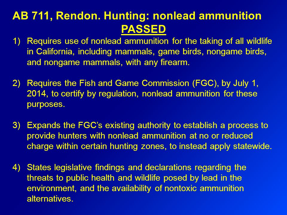 AB 711, Rendon. Hunting: nonlead ammunition PASSED 1)Requires use of nonlead ammunition for the taking of all wildlife in California, including mammal