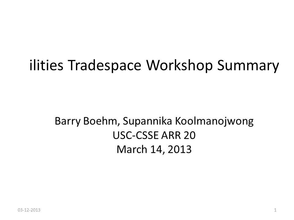 ilities Tradespace Workshop Summary Barry Boehm, Supannika Koolmanojwong USC-CSSE ARR 20 March 14, 2013 03-12-20131