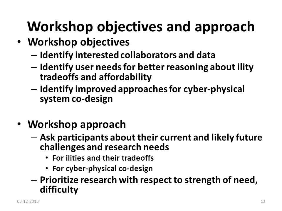 Workshop objectives and approach Workshop objectives – Identify interested collaborators and data – Identify user needs for better reasoning about ility tradeoffs and affordability – Identify improved approaches for cyber-physical system co-design Workshop approach – Ask participants about their current and likely future challenges and research needs For ilities and their tradeoffs For cyber-physical co-design – Prioritize research with respect to strength of need, difficulty 03-12-201313
