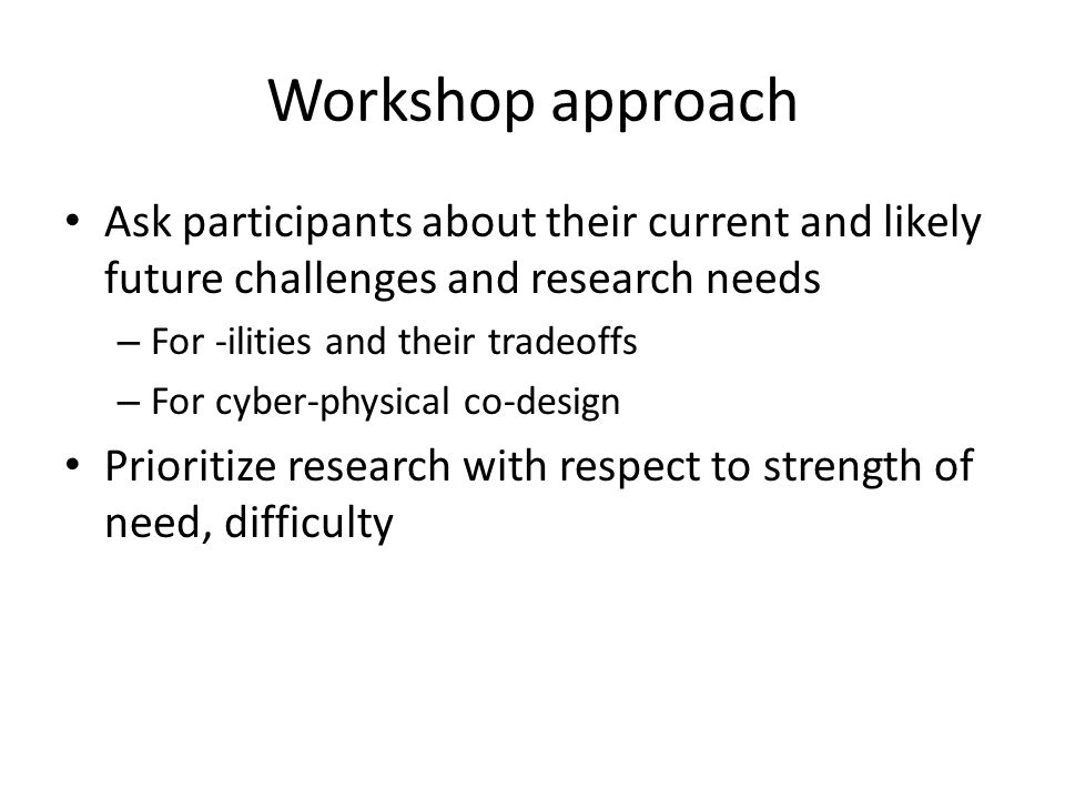 Workshop approach Ask participants about their current and likely future challenges and research needs – For -ilities and their tradeoffs – For cyber-physical co-design Prioritize research with respect to strength of need, difficulty