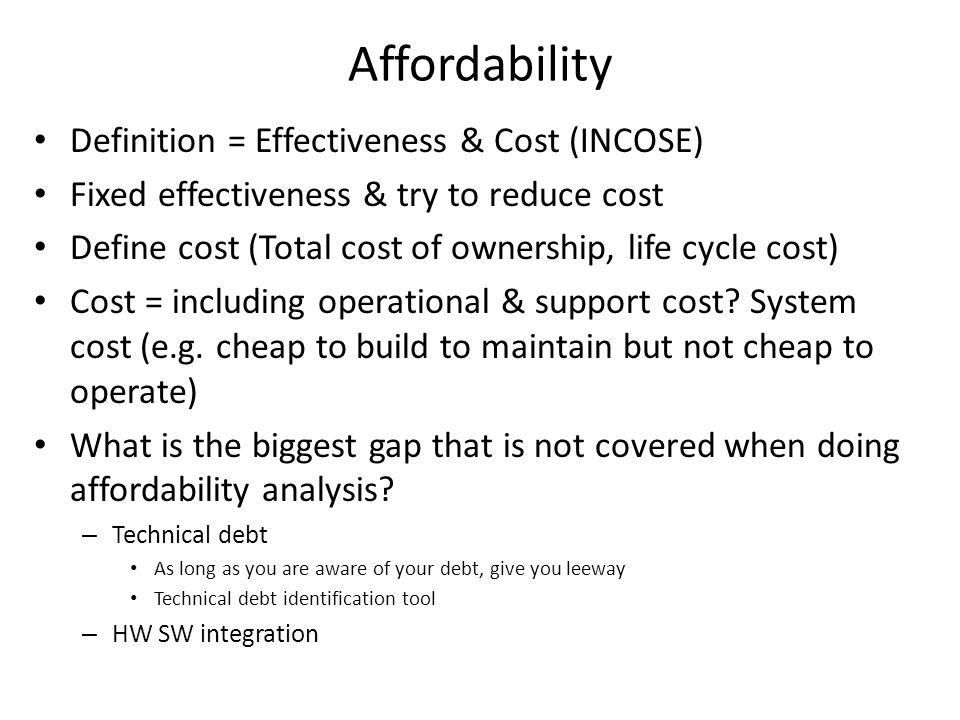 Affordability Definition = Effectiveness & Cost (INCOSE) Fixed effectiveness & try to reduce cost Define cost (Total cost of ownership, life cycle cost) Cost = including operational & support cost.
