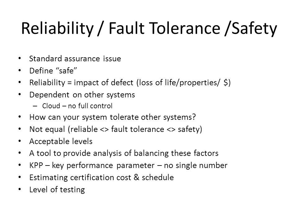Reliability / Fault Tolerance /Safety Standard assurance issue Define safe Reliability = impact of defect (loss of life/properties/ $) Dependent on other systems – Cloud – no full control How can your system tolerate other systems.