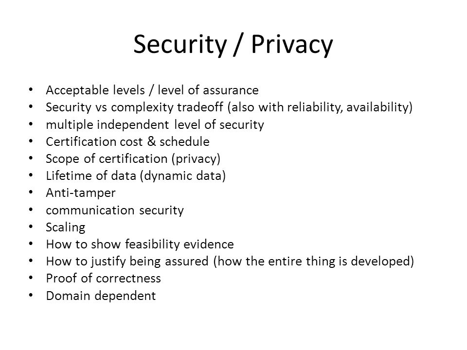 Security / Privacy Acceptable levels / level of assurance Security vs complexity tradeoff (also with reliability, availability) multiple independent level of security Certification cost & schedule Scope of certification (privacy) Lifetime of data (dynamic data) Anti-tamper communication security Scaling How to show feasibility evidence How to justify being assured (how the entire thing is developed) Proof of correctness Domain dependent