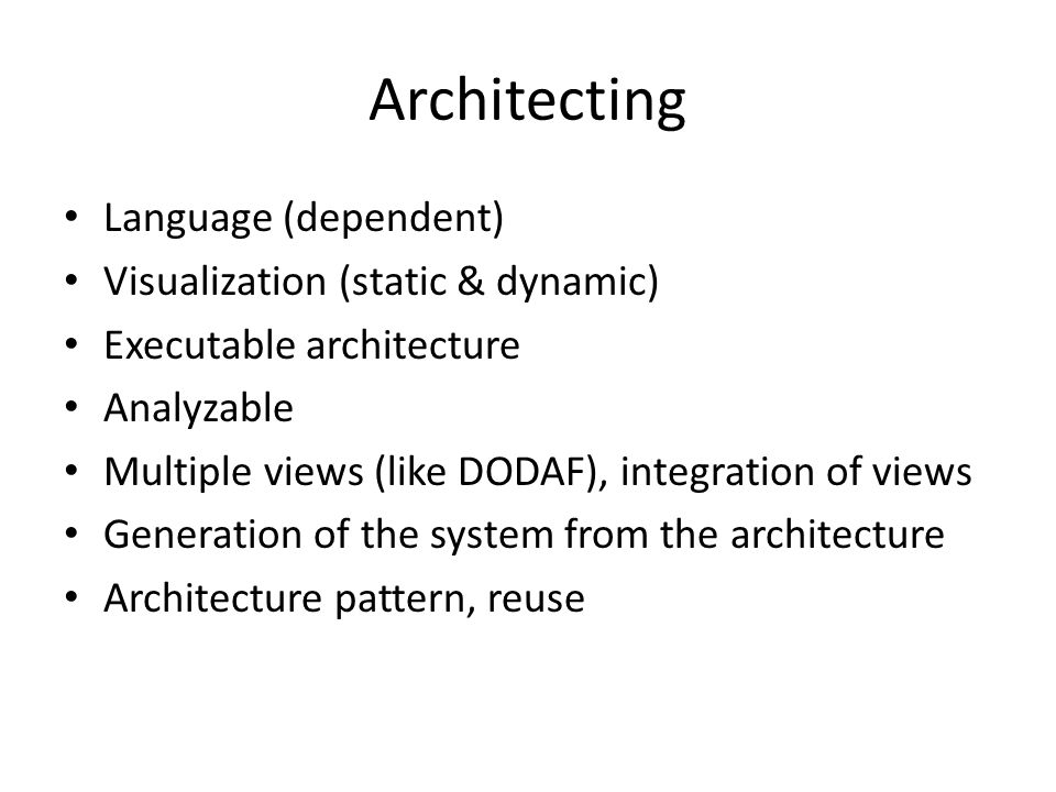 Architecting Language (dependent) Visualization (static & dynamic) Executable architecture Analyzable Multiple views (like DODAF), integration of views Generation of the system from the architecture Architecture pattern, reuse