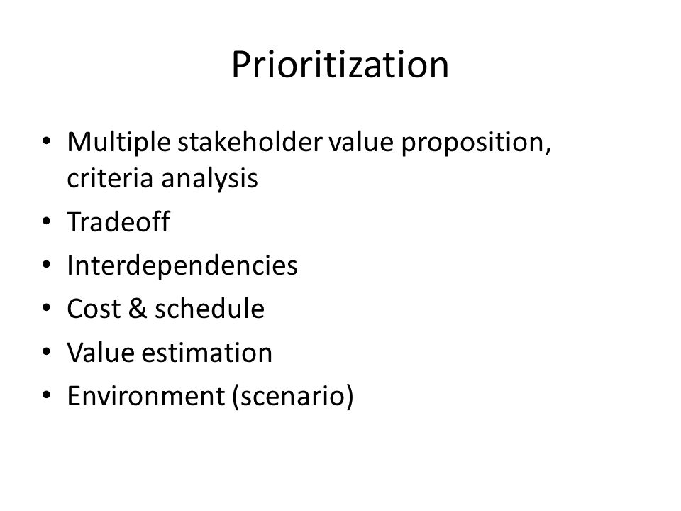 Prioritization Multiple stakeholder value proposition, criteria analysis Tradeoff Interdependencies Cost & schedule Value estimation Environment (scenario)