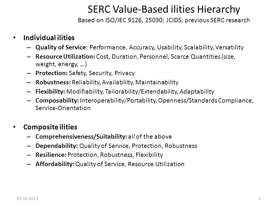 SERC Value-Based ilities Hierarchy Based on ISO/IEC 9126, 25030; JCIDS; previous SERC research Individual ilities – Quality of Service: Performance, Accuracy, Usability, Scalability, Versatility – Resource Utilization: Cost, Duration, Personnel, Scarce Quantities (size, weight, energy, …) – Protection: Safety, Security, Privacy – Robustness: Reliability, Availablilty, Maintainability – Flexibility: Modifiability, Tailorability/Extendability, Adaptability – Composability: Interoperability/Portability, Openness/Standards Compliance, Service-Orientation Composite ilities – Comprehensiveness/Suitability: all of the above – Dependability: Quality of Service, Protection, Robustness – Resilience: Protection, Robustness, Flexibility – Affordability: Quality of Service, Resource Utilization 03-12-20135