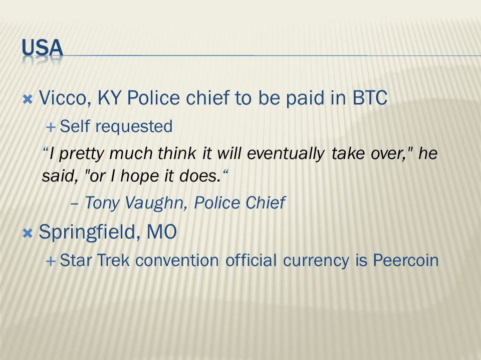  Vicco, KY Police chief to be paid in BTC  Self requested I pretty much think it will eventually take over, he said, or I hope it does. – Tony Vaughn, Police Chief  Springfield, MO  Star Trek convention official currency is Peercoin