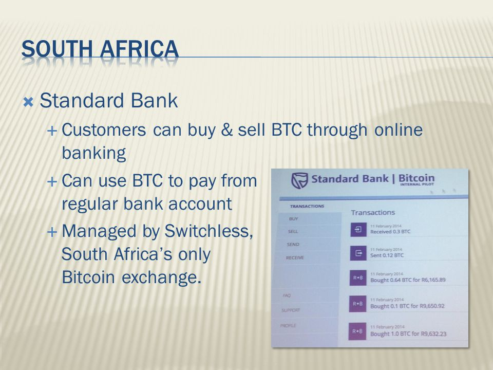  Standard Bank  Customers can buy & sell BTC through online banking  Can use BTC to pay from regular bank account  Managed by Switchless, South Africa's only Bitcoin exchange.