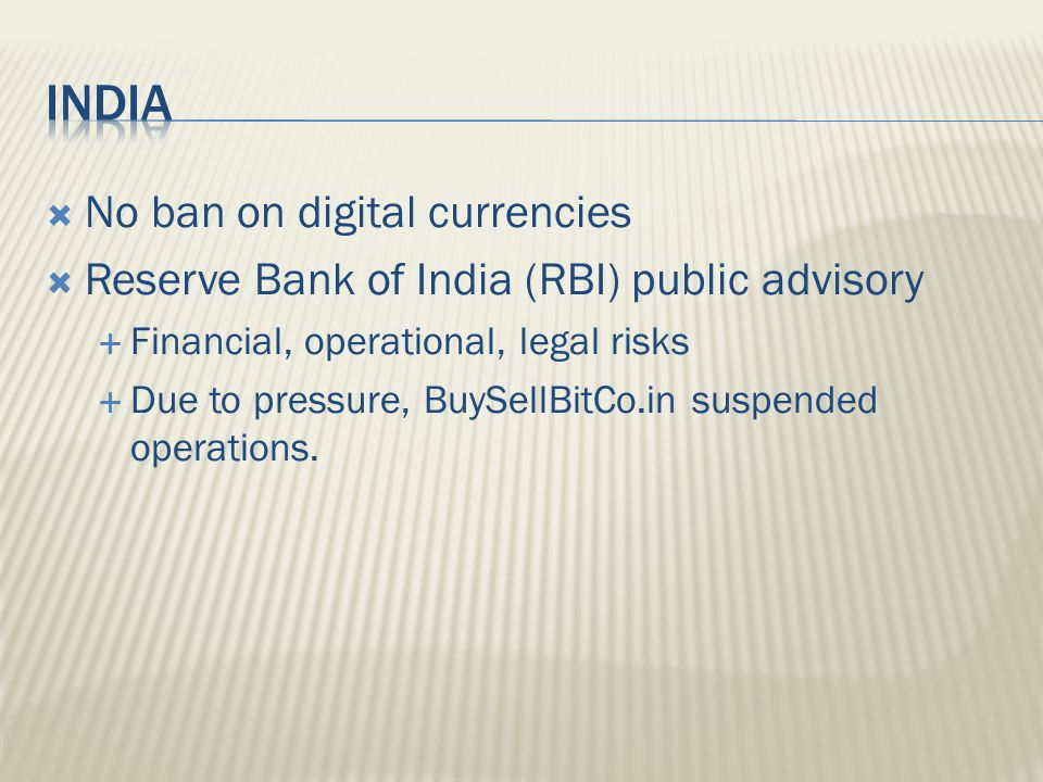  No ban on digital currencies  Reserve Bank of India (RBI) public advisory  Financial, operational, legal risks  Due to pressure, BuySellBitCo.in suspended operations.
