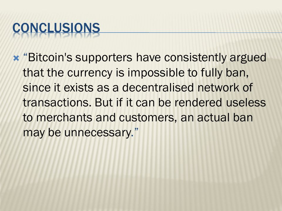  Bitcoin s supporters have consistently argued that the currency is impossible to fully ban, since it exists as a decentralised network of transactions.