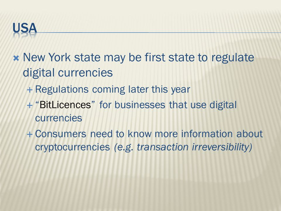  New York state may be first state to regulate digital currencies  Regulations coming later this year  BitLicences for businesses that use digital currencies  Consumers need to know more information about cryptocurrencies (e.g.