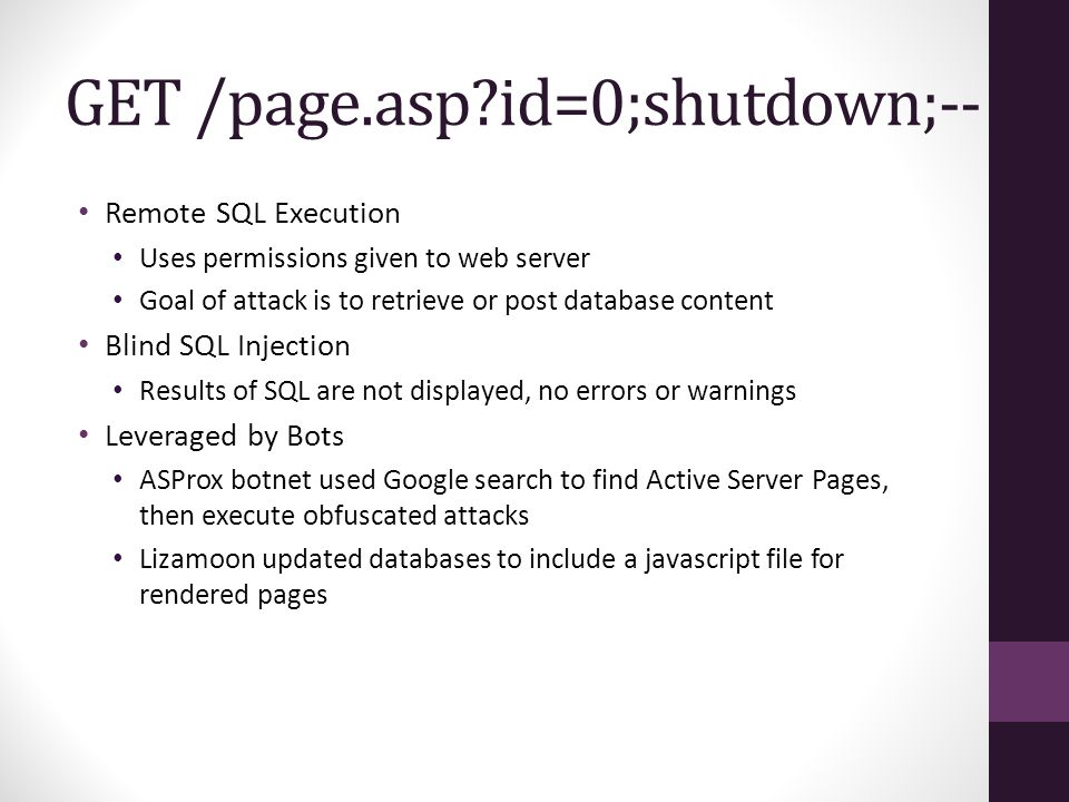 GET /page.asp id=0;shutdown;-- Remote SQL Execution Uses permissions given to web server Goal of attack is to retrieve or post database content Blind SQL Injection Results of SQL are not displayed, no errors or warnings Leveraged by Bots ASProx botnet used Google search to find Active Server Pages, then execute obfuscated attacks Lizamoon updated databases to include a javascript file for rendered pages