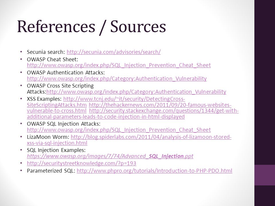References / Sources Secunia search: http://secunia.com/advisories/search/http://secunia.com/advisories/search/ OWASP Cheat Sheet: http://www.owasp.org/index.php/SQL_Injection_Prevention_Cheat_Sheet http://www.owasp.org/index.php/SQL_Injection_Prevention_Cheat_Sheet OWASP Authentication Attacks: http://www.owasp.org/index.php/Category:Authentication_Vulnerability http://www.owasp.org/index.php/Category:Authentication_Vulnerability OWASP Cross Site Scripting Attacks:http://www.owasp.org/index.php/Category:Authentication_Vulnerabilityhttp://www.owasp.org/index.php/Category:Authentication_Vulnerability XSS Examples: http://www.tcnj.edu/~it/security/DetectingCross- SiteScriptingAttacks.htm http://thehackernews.com/2011/09/20-famous-websites- vulnerable-to-cross.html http://security.stackexchange.com/questions/1344/get-with- additional-parameters-leads-to-code-injection-in-html-displayedhttp://www.tcnj.edu/~it/security/DetectingCross- SiteScriptingAttacks.htmhttp://thehackernews.com/2011/09/20-famous-websites- vulnerable-to-cross.htmlhttp://security.stackexchange.com/questions/1344/get-with- additional-parameters-leads-to-code-injection-in-html-displayed OWASP SQL Injection Attacks: http://www.owasp.org/index.php/SQL_Injection_Prevention_Cheat_Sheet http://www.owasp.org/index.php/SQL_Injection_Prevention_Cheat_Sheet LizaMoon Worm: http://blog.spiderlabs.com/2011/04/analysis-of-lizamoon-stored- xss-via-sql-injection.htmlhttp://blog.spiderlabs.com/2011/04/analysis-of-lizamoon-stored- xss-via-sql-injection.html SQL Injection Examples: https://www.owasp.org/images/7/74/Advanced_SQL_Injection.ppt https://www.owasp.org/images/7/74/Advanced_SQL_Injection.ppt http://securitystreetknowledge.com/ p=193 Parameterized SQL: http://www.phpro.org/tutorials/Introduction-to-PHP-PDO.htmlhttp://www.phpro.org/tutorials/Introduction-to-PHP-PDO.html