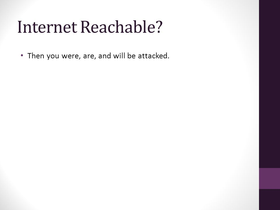 Internet Reachable Then you were, are, and will be attacked.