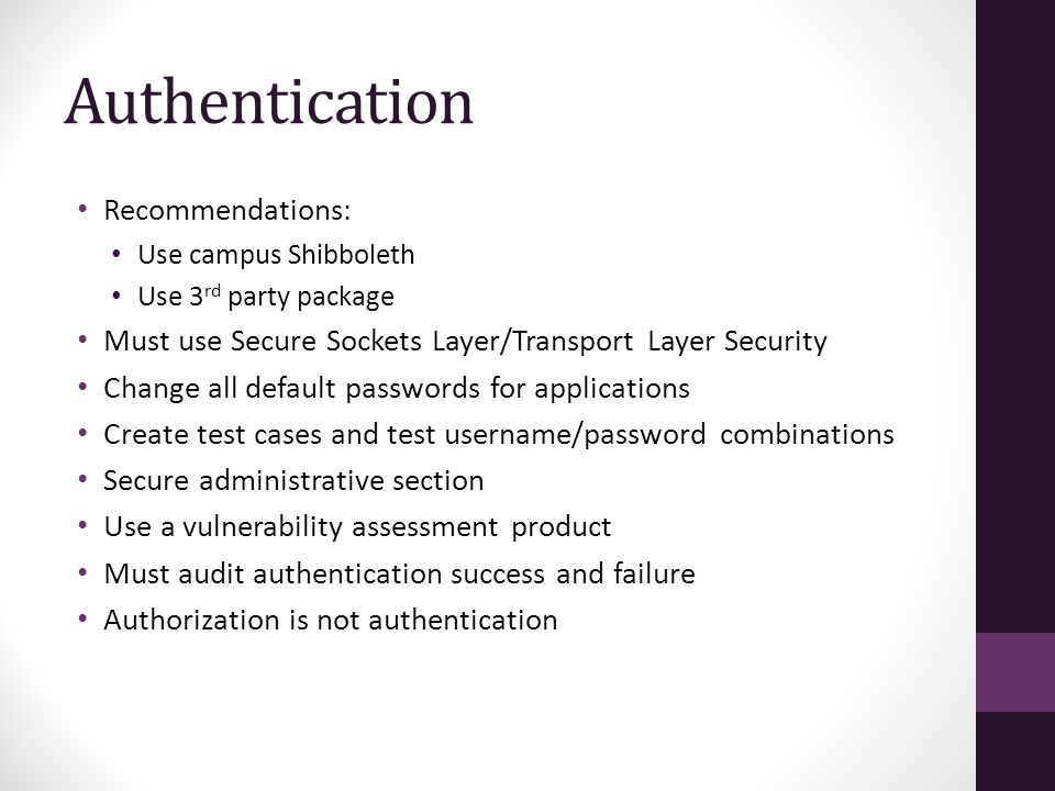 Recommendations: Use campus Shibboleth Use 3 rd party package Must use Secure Sockets Layer/Transport Layer Security Change all default passwords for applications Create test cases and test username/password combinations Secure administrative section Use a vulnerability assessment product Must audit authentication success and failure Authorization is not authentication