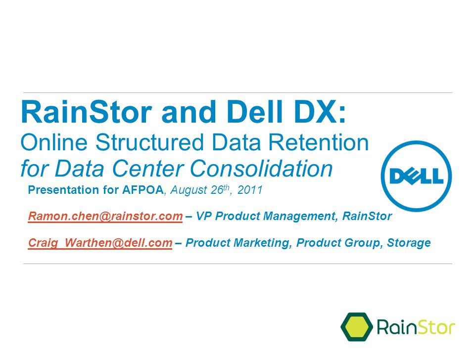 RainStor and Dell DX: Online Structured Data Retention for Data Center Consolidation Presentation for AFPOA, August 26 th, 2011 Ramon.chen@rainstor.comRamon.chen@rainstor.com – VP Product Management, RainStor Craig_Warthen@dell.comCraig_Warthen@dell.com – Product Marketing, Product Group, Storage