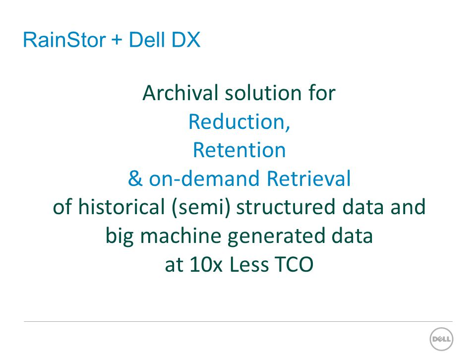 RainStor + Dell DX Archival solution for Reduction, Retention & on-demand Retrieval of historical (semi) structured data and big machine generated data at 10x Less TCO