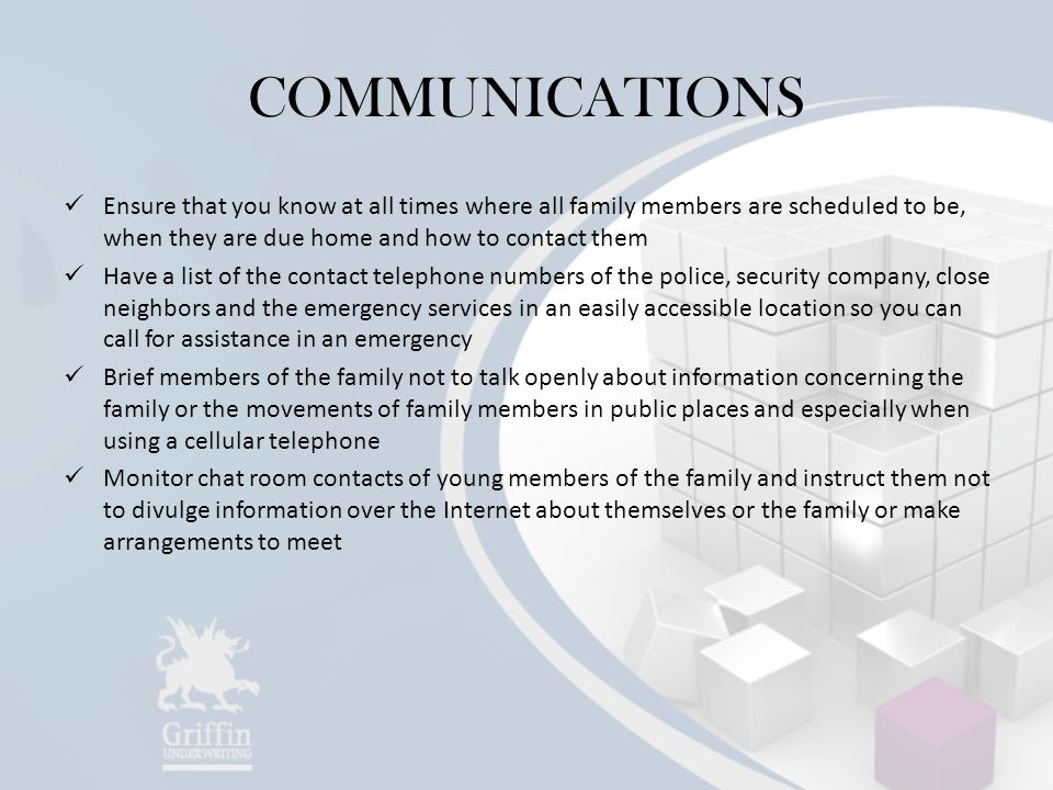 COMMUNICATIONS Ensure that you know at all times where all family members are scheduled to be, when they are due home and how to contact them Have a list of the contact telephone numbers of the police, security company, close neighbors and the emergency services in an easily accessible location so you can call for assistance in an emergency Brief members of the family not to talk openly about information concerning the family or the movements of family members in public places and especially when using a cellular telephone Monitor chat room contacts of young members of the family and instruct them not to divulge information over the Internet about themselves or the family or make arrangements to meet