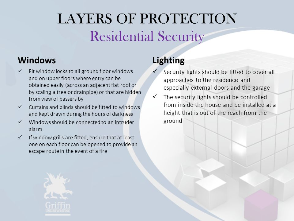 LAYERS OF PROTECTION Residential Security Windows Fit window locks to all ground floor windows and on upper floors where entry can be obtained easily (across an adjacent flat roof or by scaling a tree or drainpipe) or that are hidden from view of passers by Curtains and blinds should be fitted to windows and kept drawn during the hours of darkness Windows should be connected to an intruder alarm If window grills are fitted, ensure that at least one on each floor can be opened to provide an escape route in the event of a fire Lighting Security lights should be fitted to cover all approaches to the residence and especially external doors and the garage The security lights should be controlled from inside the house and be installed at a height that is out of the reach from the ground