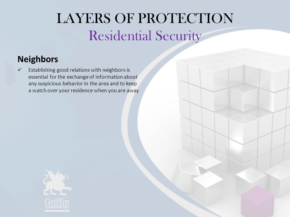 LAYERS OF PROTECTION Residential Security Neighbors Establishing good relations with neighbors is essential for the exchange of information about any suspicious behavior in the area and to keep a watch over your residence when you are away