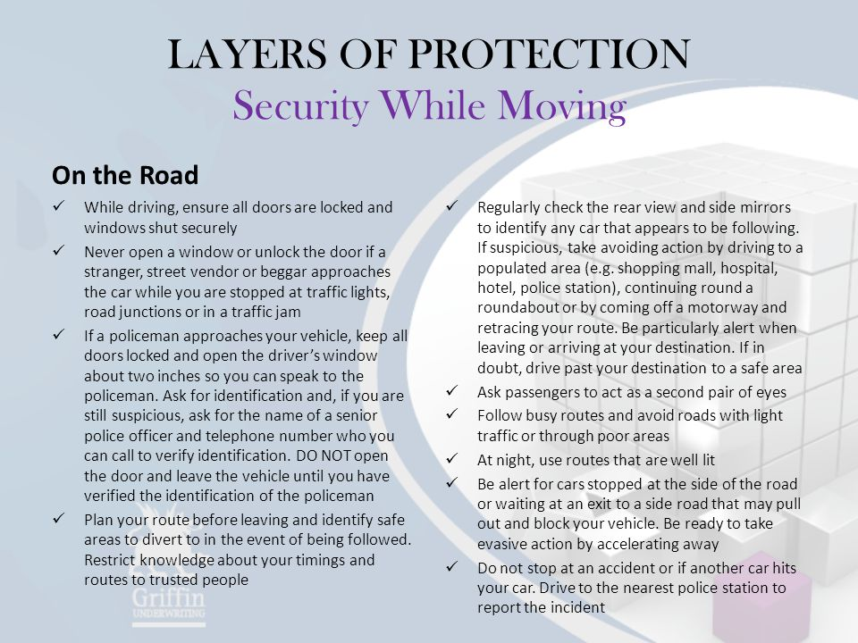 LAYERS OF PROTECTION Security While Moving On the Road While driving, ensure all doors are locked and windows shut securely Never open a window or unlock the door if a stranger, street vendor or beggar approaches the car while you are stopped at traffic lights, road junctions or in a traffic jam If a policeman approaches your vehicle, keep all doors locked and open the driver's window about two inches so you can speak to the policeman.