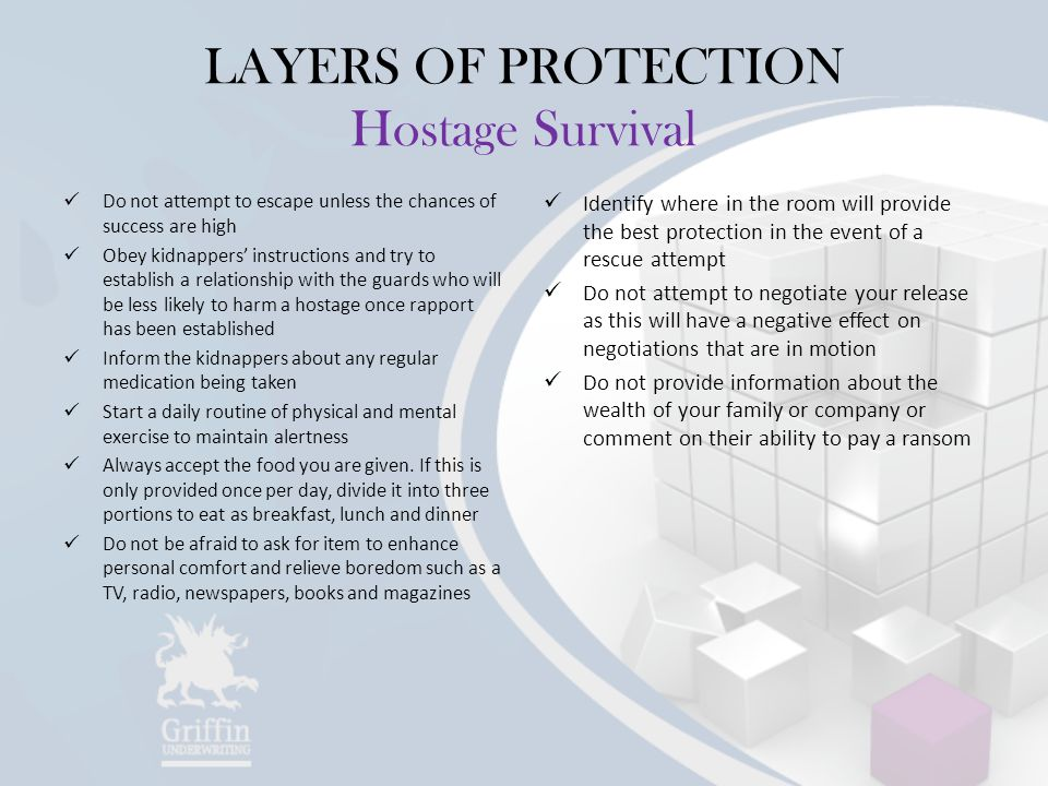 LAYERS OF PROTECTION Hostage Survival Do not attempt to escape unless the chances of success are high Obey kidnappers' instructions and try to establish a relationship with the guards who will be less likely to harm a hostage once rapport has been established Inform the kidnappers about any regular medication being taken Start a daily routine of physical and mental exercise to maintain alertness Always accept the food you are given.