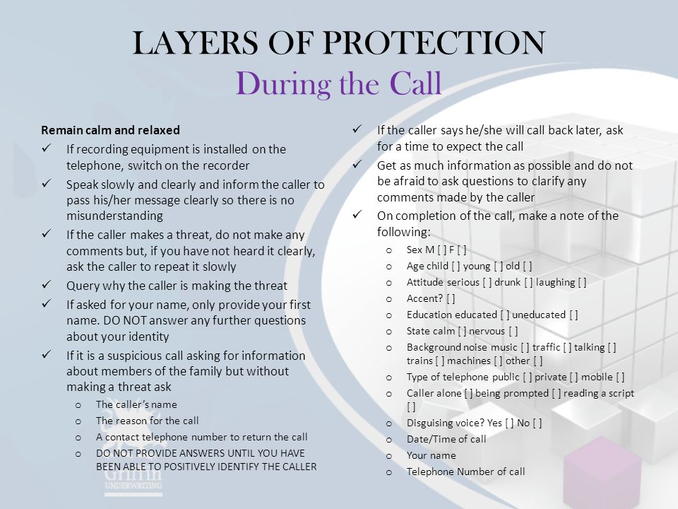 LAYERS OF PROTECTION During the Call Remain calm and relaxed If recording equipment is installed on the telephone, switch on the recorder Speak slowly and clearly and inform the caller to pass his/her message clearly so there is no misunderstanding If the caller makes a threat, do not make any comments but, if you have not heard it clearly, ask the caller to repeat it slowly Query why the caller is making the threat If asked for your name, only provide your first name.