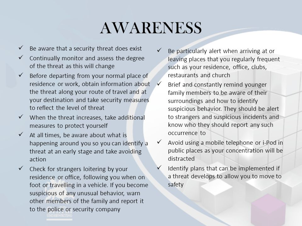 AWARENESS Be aware that a security threat does exist Continually monitor and assess the degree of the threat as this will change Before departing from your normal place of residence or work, obtain information about the threat along your route of travel and at your destination and take security measures to reflect the level of threat When the threat increases, take additional measures to protect yourself At all times, be aware about what is happening around you so you can identify a threat at an early stage and take avoiding action Check for strangers loitering by your residence or office, following you when on foot or travelling in a vehicle.
