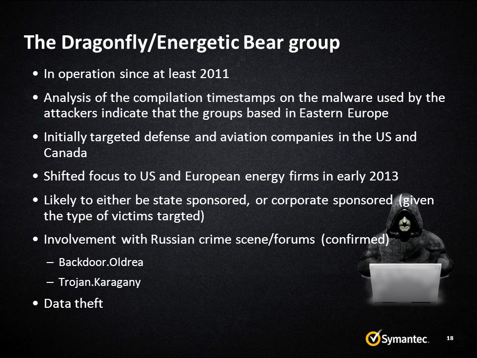 In operation since at least 2011 Analysis of the compilation timestamps on the malware used by the attackers indicate that the groups based in Eastern Europe Initially targeted defense and aviation companies in the US and Canada Shifted focus to US and European energy firms in early 2013 Likely to either be state sponsored, or corporate sponsored (given the type of victims targted) Involvement with Russian crime scene/forums (confirmed) – Backdoor.Oldrea – Trojan.Karagany Data theft The Dragonfly/Energetic Bear group 18