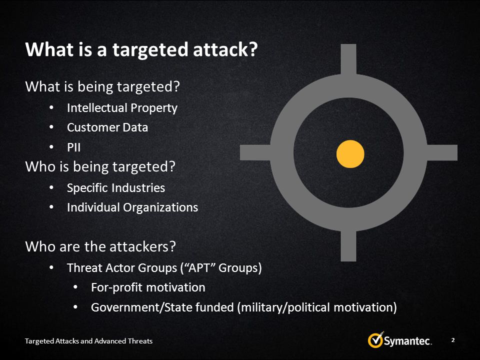 What is a targeted attack? Targeted Attacks and Advanced Threats 2 What is being targeted? Intellectual Property Customer Data PII Who is being target