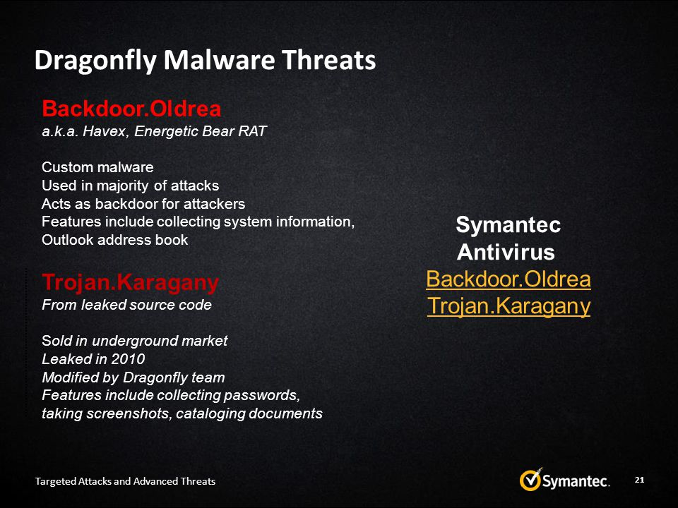 Dragonfly Malware Threats Targeted Attacks and Advanced Threats Trojan.Karagany From leaked source code Sold in underground market Leaked in 2010 Modified by Dragonfly team Features include collecting passwords, taking screenshots, cataloging documents Backdoor.Oldrea a.k.a.