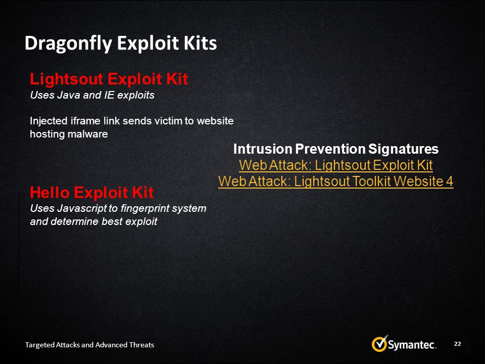 Dragonfly Exploit Kits Targeted Attacks and Advanced Threats Lightsout Exploit Kit Uses Java and IE exploits Injected iframe link sends victim to website hosting malware Hello Exploit Kit Uses Javascript to fingerprint system and determine best exploit Intrusion Prevention Signatures Web Attack: Lightsout Exploit Kit Web Attack: Lightsout Toolkit Website 4 22