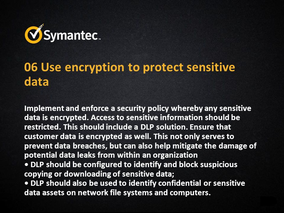 06 Use encryption to protect sensitive data Implement and enforce a security policy whereby any sensitive data is encrypted. Access to sensitive infor