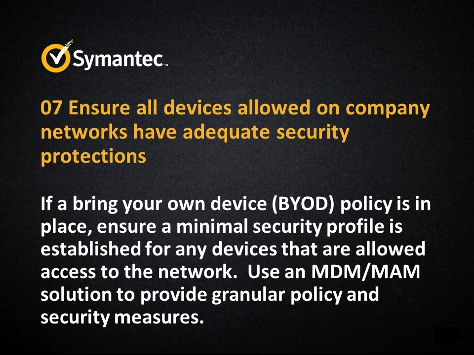 07 Ensure all devices allowed on company networks have adequate security protections If a bring your own device (BYOD) policy is in place, ensure a minimal security profile is established for any devices that are allowed access to the network.