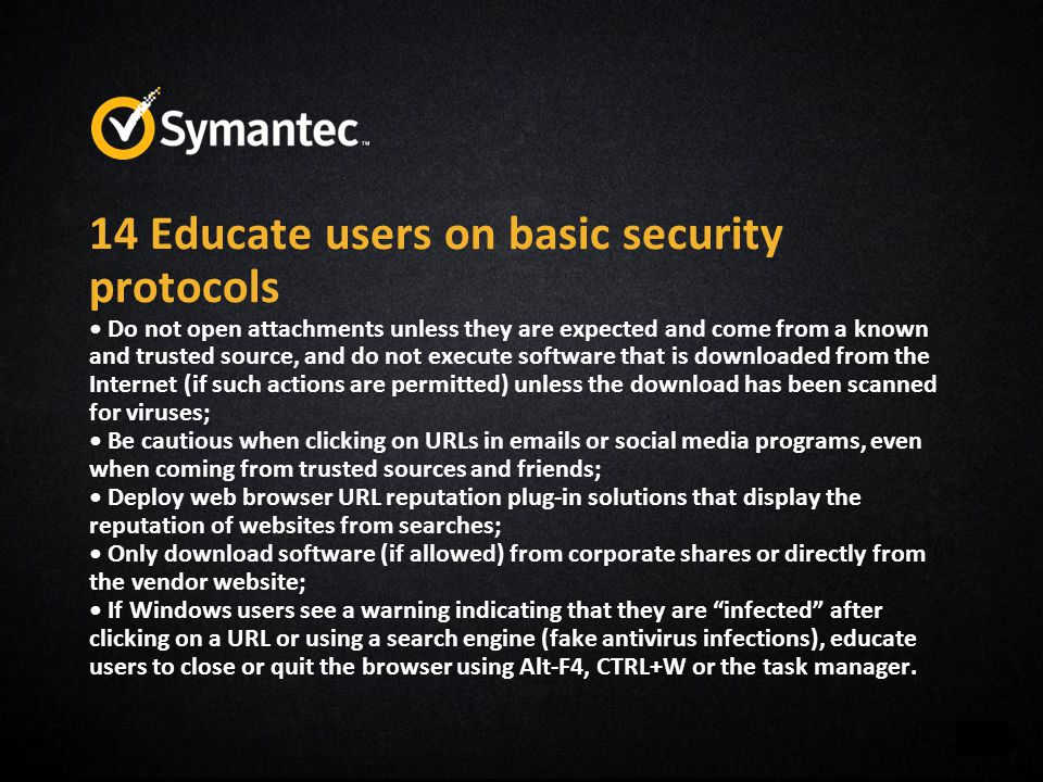 14 Educate users on basic security protocols Do not open attachments unless they are expected and come from a known and trusted source, and do not execute software that is downloaded from the Internet (if such actions are permitted) unless the download has been scanned for viruses; Be cautious when clicking on URLs in emails or social media programs, even when coming from trusted sources and friends; Deploy web browser URL reputation plug-in solutions that display the reputation of websites from searches; Only download software (if allowed) from corporate shares or directly from the vendor website; If Windows users see a warning indicating that they are infected after clicking on a URL or using a search engine (fake antivirus infections), educate users to close or quit the browser using Alt-F4, CTRL+W or the task manager.