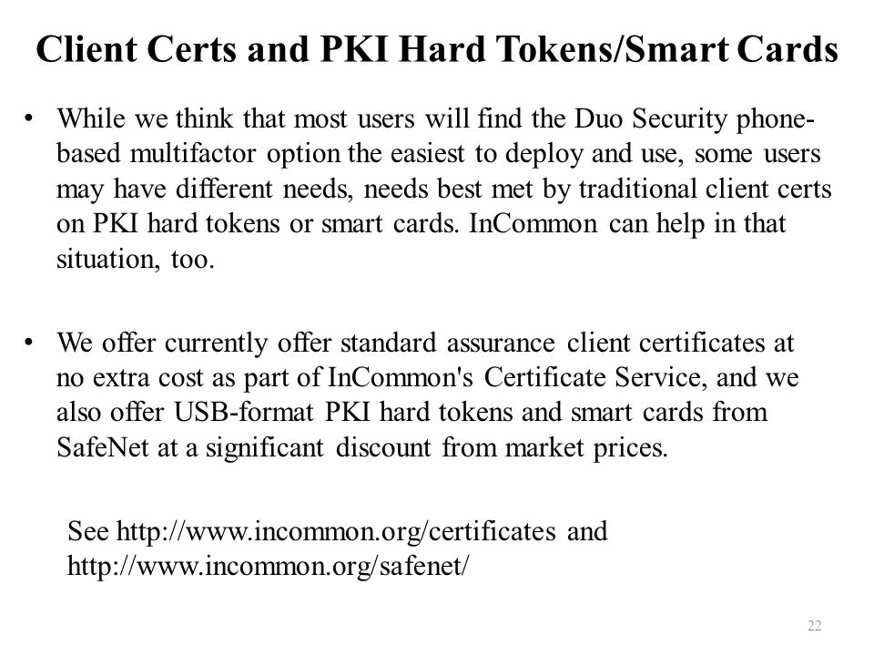 22 Client Certs and PKI Hard Tokens/Smart Cards While we think that most users will find the Duo Security phone- based multifactor option the easiest to deploy and use, some users may have different needs, needs best met by traditional client certs on PKI hard tokens or smart cards.